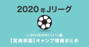 J2リーグ 2020年宮崎県キャンプ情報まとめ J-DIVISION1(J1)編