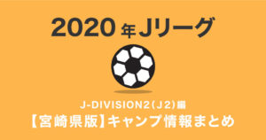 J2リーグ 2020年宮崎県キャンプ情報まとめ J-DIVISION2(J2)編